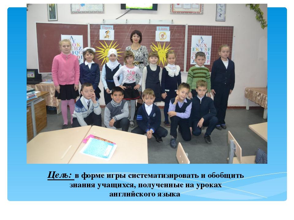 Цель: в форме игры систематизировать и обобщить знания учащихся, полученные н...