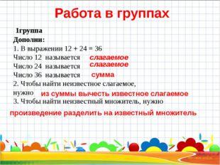 Работа в группах 1группа Дополни: 1. В выражении 12 + 24 = 36 Число 12 назыв