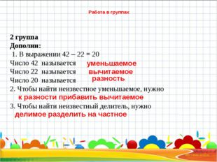 Работа в группах 2 группа Дополни: 1. В выражении 42 – 22 = 20 Число 42 назы