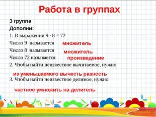 Работа в группах 3 группа Дополни: 1. В выражении 9 ∙ 8 = 72 Число 9 называе