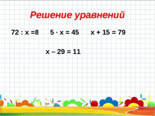 Решение уравнений 72 : x =8 5 ∙ x = 45 x + 15 = 79 x – 29 = 11