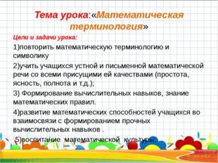Тема урока:«Математическая терминология» Цели и задачи урока: 1)повторить мат