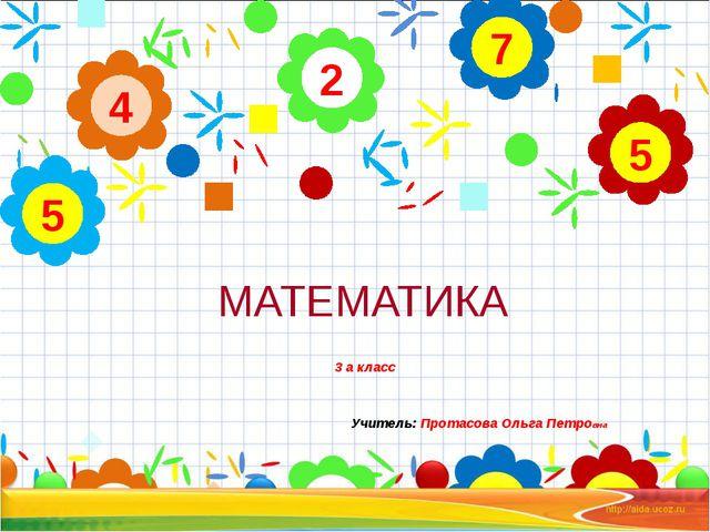 МАТЕМАТИКА 3 а класс Учитель: Протасова Ольга Петровна 2 4 5 7 5
