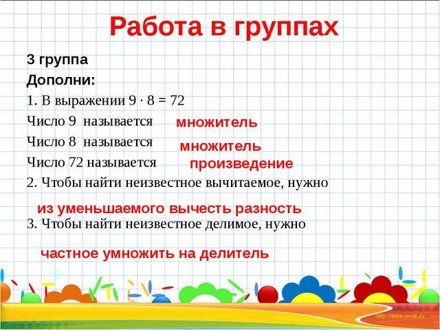 Работа в группах 3 группа Дополни: 1. В выражении 9 ∙ 8 = 72 Число 9 называе...