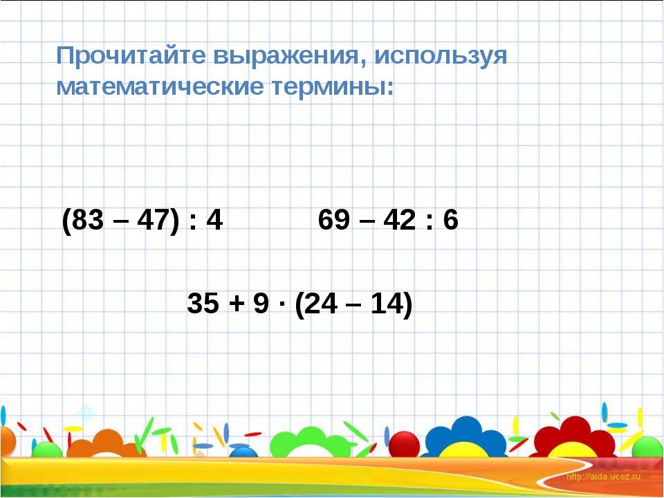 Прочитайте выражения, используя математические термины: (83 – 47) : 4 69 – 4...