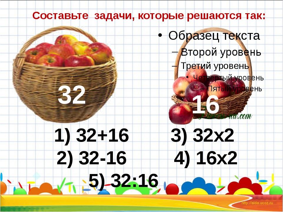 Составьте задачи, которые решаются так: 32 1) 32+16 3) 32х2 2) 32-16 4) 16х2...