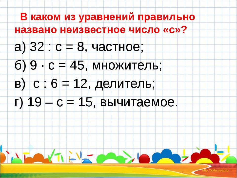 В каком из уравнений правильно названо неизвестное число «с»? а) 32 : с = 8...