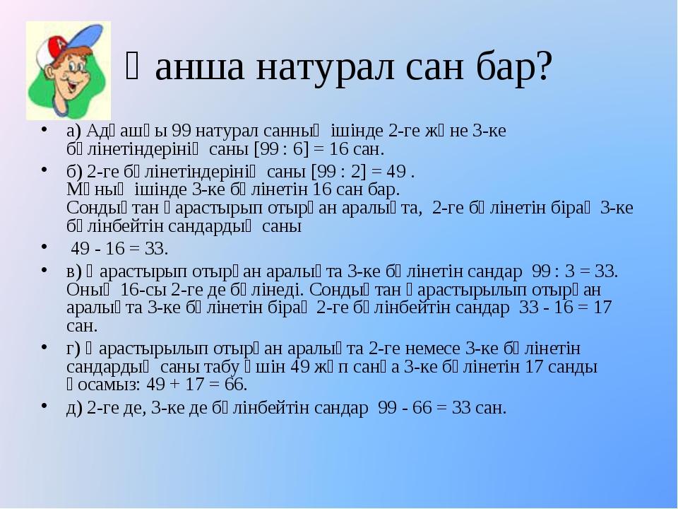 а) Адғашқы 99 натурал санның ішінде 2-ге және 3-ке бөлінетіндерінің саны [99...