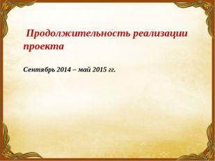 Продолжительность реализации проекта Сентябрь 2014 – май 2015 гг.