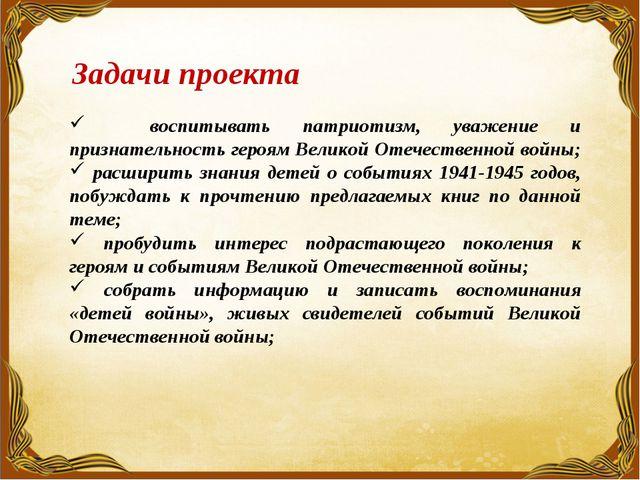 Задачи проекта воспитывать патриотизм, уважение и признательность героям Вел...