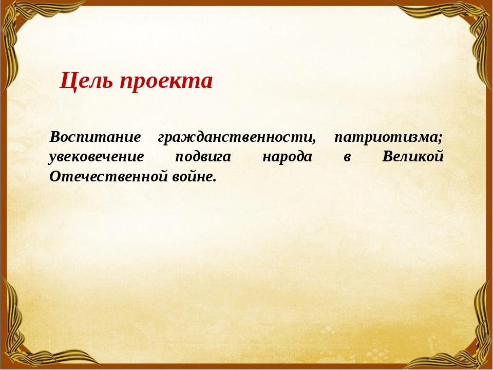 Цель проекта Воспитание гражданственности, патриотизма; увековечение подвига...