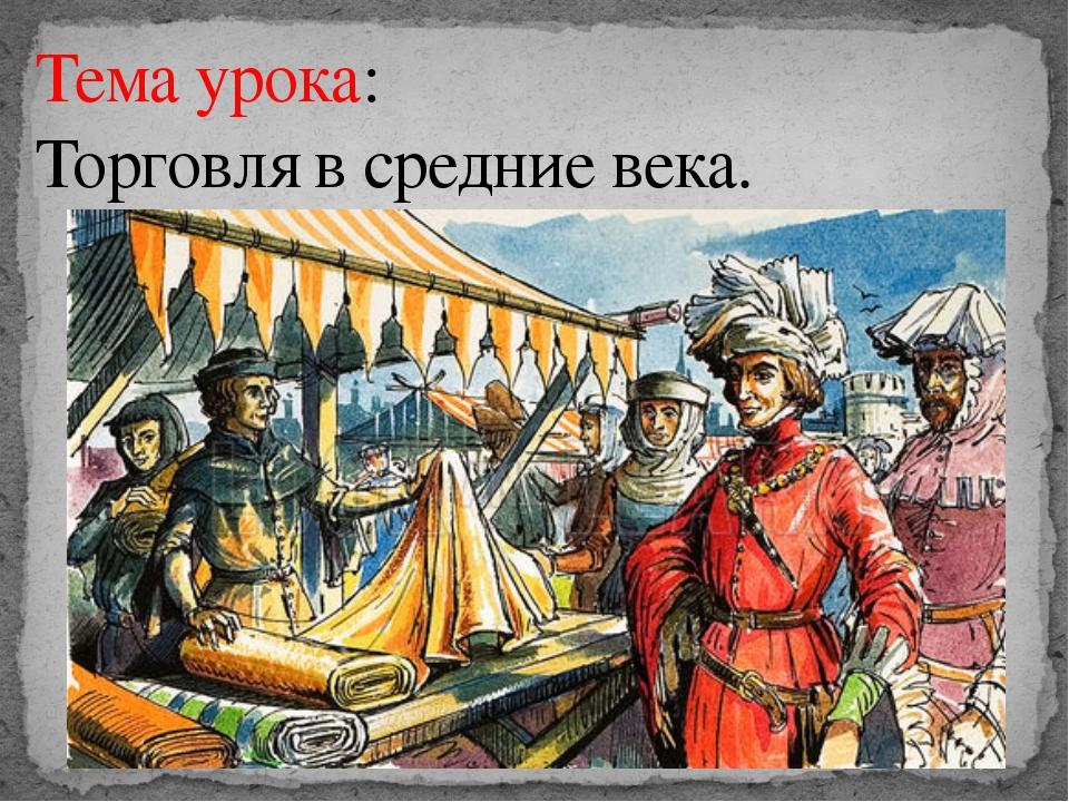 Тема урока: Торговля в средние века.