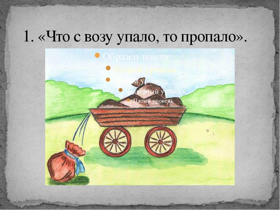 1. «Что с возу упало, то пропало».