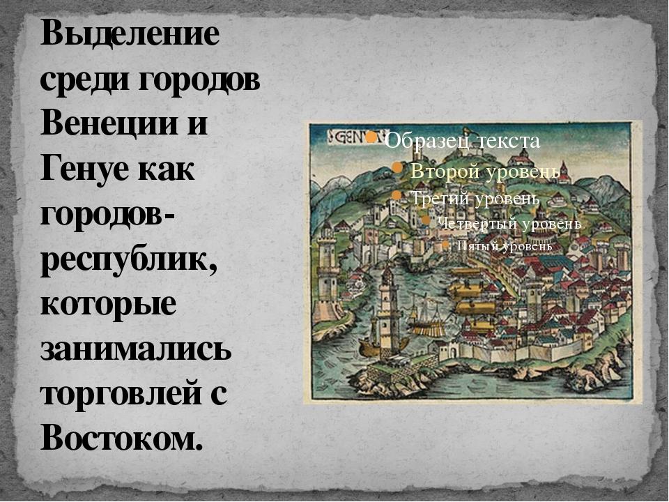 Выделение среди городов Венеции и Генуе как городов- республик, которые заним...