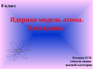Ядерная модель атома. Электроны. 8 класс Бозаджи Н.М. учитель химии высшей к