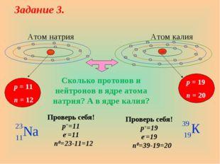 Атом натрия Атом калия p = 11 n = 12 p = 19 n = 20 Проверь себя! p+=19 e-=19
