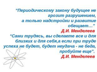 """""""Периодическому закону будущее не грозит разрушением, а только надстройки и р"""