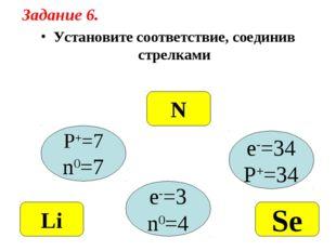 Установите соответствие, соединив стрелками P+=7 n0=7 e-=34 P+=34 e-=3 n0=4 N