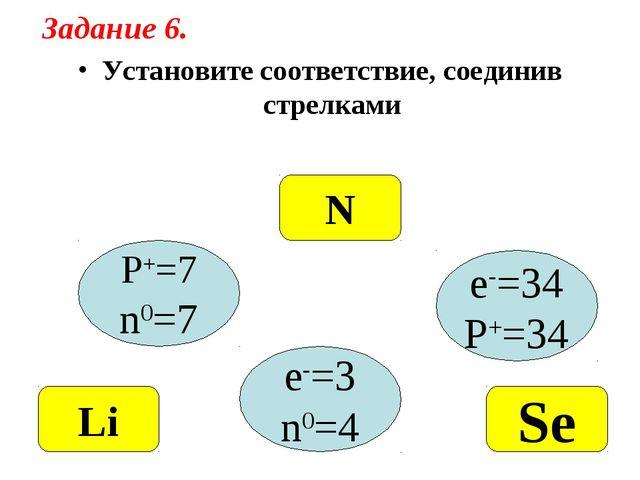 Установите соответствие, соединив стрелками P+=7 n0=7 e-=34 P+=34 e-=3 n0=4 N...