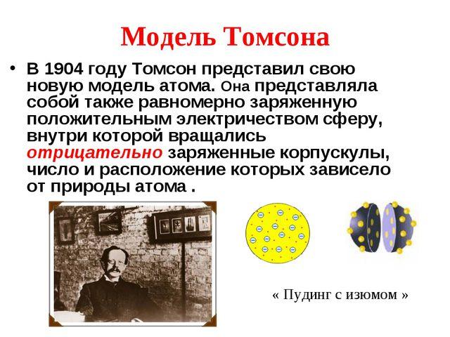 Модель Томсона В 1904 году Томсон представил свою новую модель атома. Она пре...