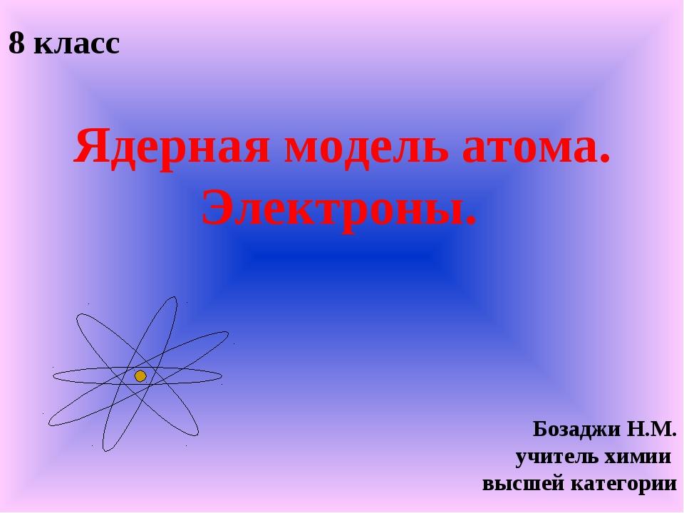 Ядерная модель атома. Электроны. 8 класс Бозаджи Н.М. учитель химии высшей к...