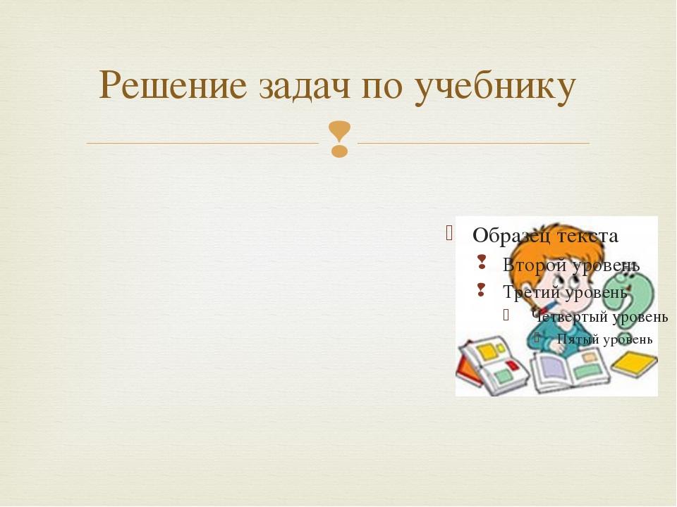Решение задач по учебнику 