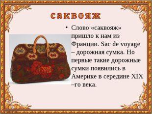 Слово «саквояж» пришло к нам из Франции. Sac de voyage – дорожная сумка. Но п