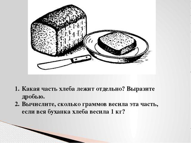 Какая часть хлеба лежит отдельно? Выразите дробью. Вычислите, сколько граммов...