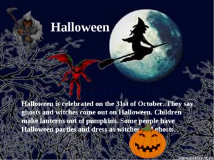Halloween Halloween is celebrated on the 31st of October. They say ghosts and