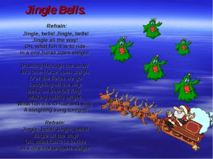 Jingle Bells. Refrain: Jingle, bells! Jingle, bells! Jingle all the way! Oh,