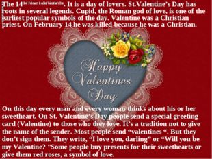 The 14th of February is called Valentine's Day. It is a day of lovers. St.Val