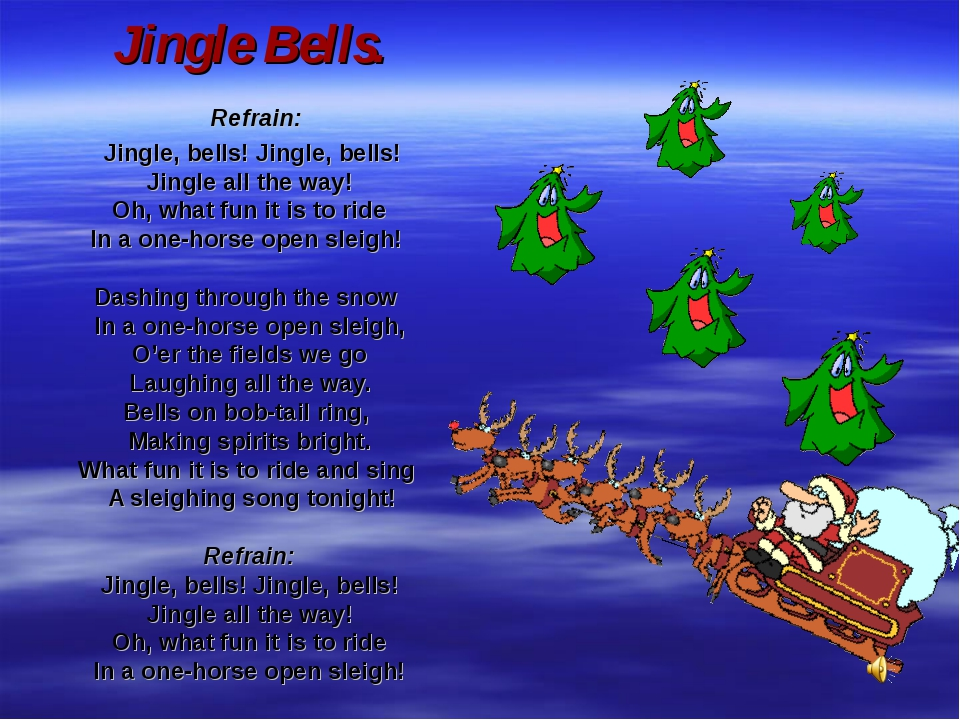 Jingle Bells. Refrain: Jingle, bells! Jingle, bells! Jingle all the way! Oh,...