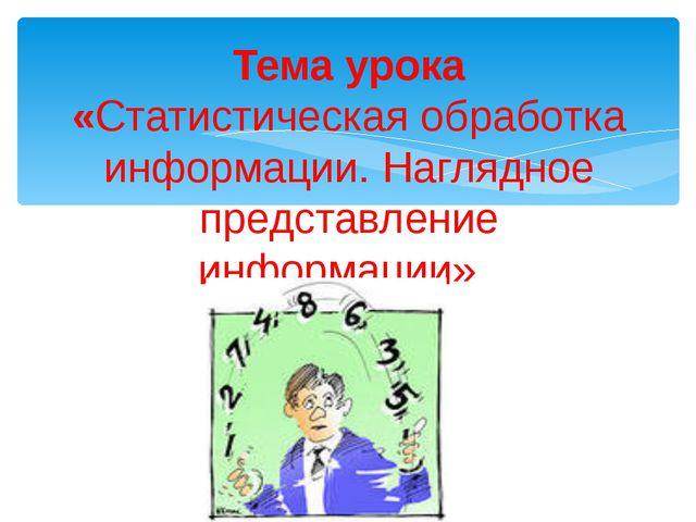 Тема урока «Статистическая обработка информации. Наглядное представление инфо...