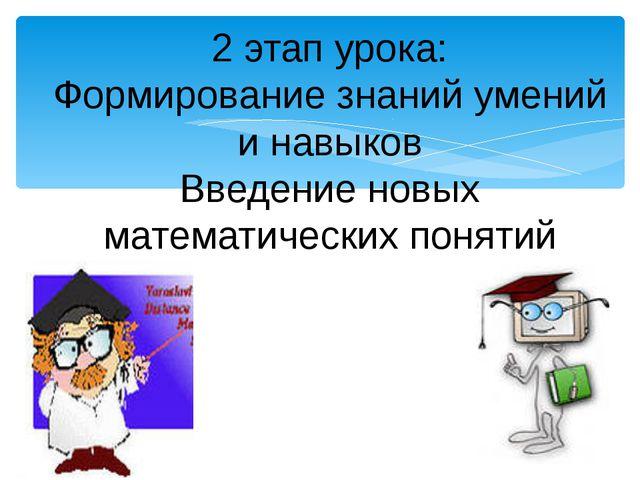 2 этап урока: Формирование знаний умений и навыков Введение новых математичес...