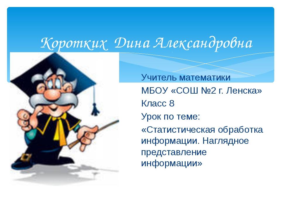 Коротких Дина Александровна Учитель математики МБОУ «СОШ №2 г. Ленска» Класс...
