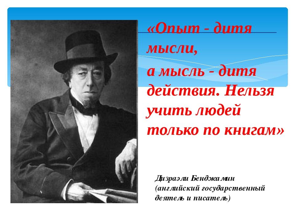 «Опыт - дитя мысли, а мысль - дитя действия. Нельзя учить людей только по кн...