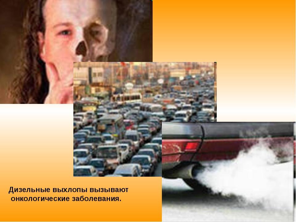 Дизельные выхлопы вызывают онкологические заболевания.