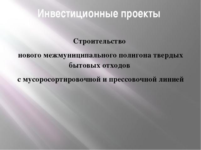 Инвестиционные проекты Строительство нового межмуниципального полигона тверды...
