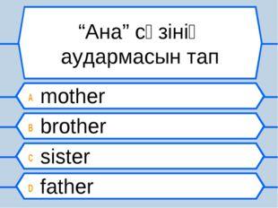 """""""Ана"""" сөзінің аудармасын тап A mother B brother C sister D father"""