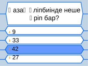 Қазақ әліпбиінде неше әріп бар? A 9 B 33 C 42 D 27