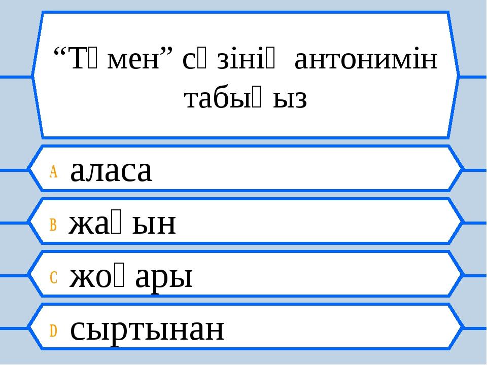 """""""Төмен"""" сөзінің антонимін табыңыз A аласа B жақын C жоғары D сыртынан"""