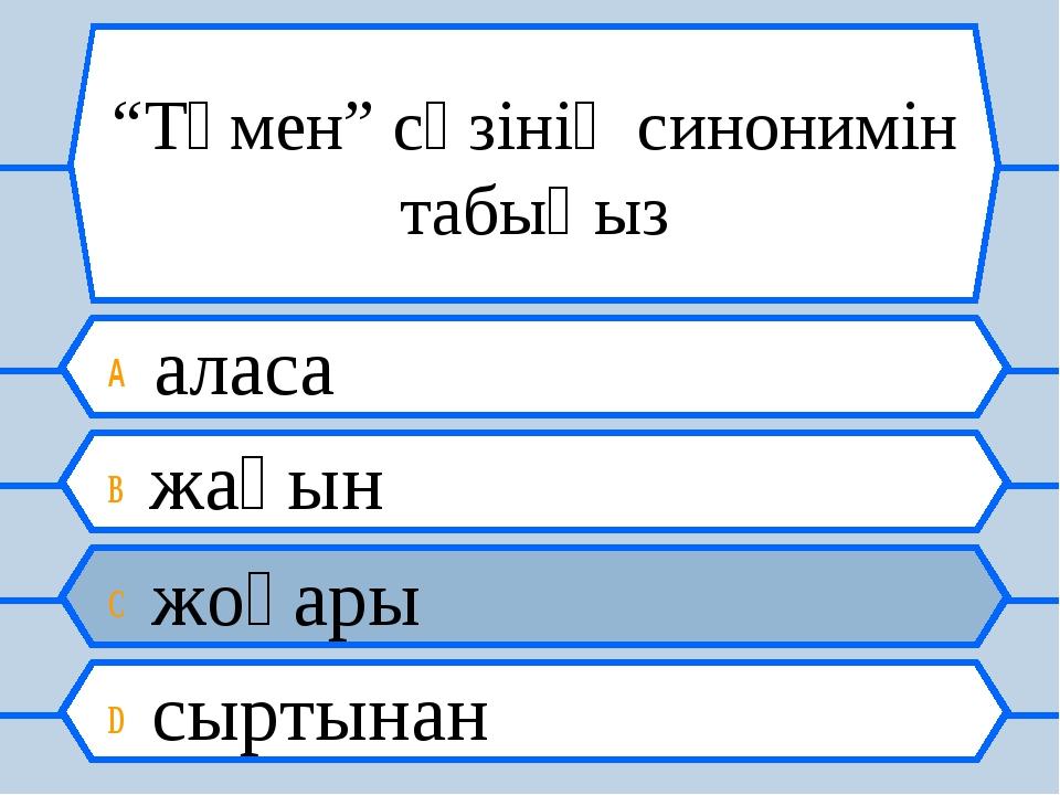 """""""Төмен"""" сөзінің синонимін табыңыз A аласа B жақын C жоғары D сыртынан"""