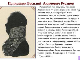 Полковник Василий Акимович Русанов Русанов был сын поручика, помещика Вороне