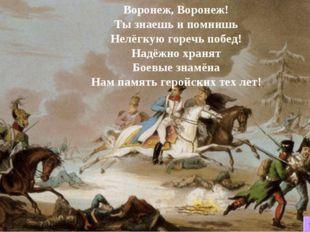 Воронеж, Воронеж! Ты знаешь и помнишь Нелёгкую горечь побед! Надёжно хранят Б