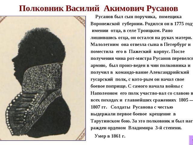 Полковник Василий Акимович Русанов Русанов был сын поручика, помещика Вороне...
