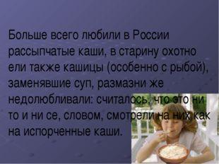 Больше всего любили в России рассыпчатые каши, в старину охотно ели также каш