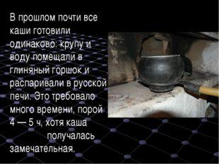 В прошлом почти все каши готовили одинаково: крупу и воду помещали в глиняный