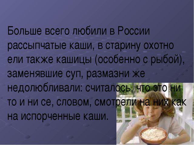 Больше всего любили в России рассыпчатые каши, в старину охотно ели также каш...