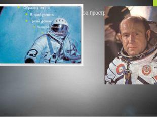 А впервые вышел в открытое космическое пространство известный космонавт - Але
