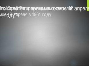 Ответ: Юрий Гагарин первым полетел в космос 12 апреля в 1961 году. 1. Кто пол